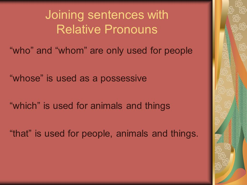 Joining sentences with Relative Pronouns who and whom are only used for people whose is used as a possessive which is used for animals and things that is used for people, animals and things.