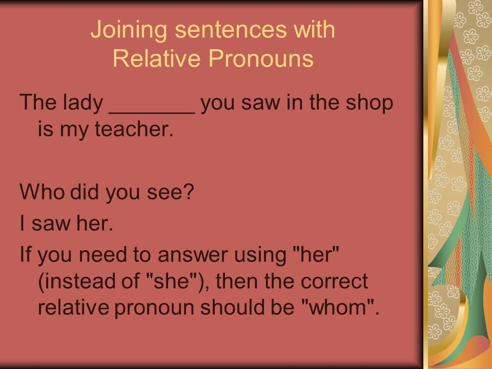 Joining sentences with Relative Pronouns The lady _______ you saw in the shop is my teacher.