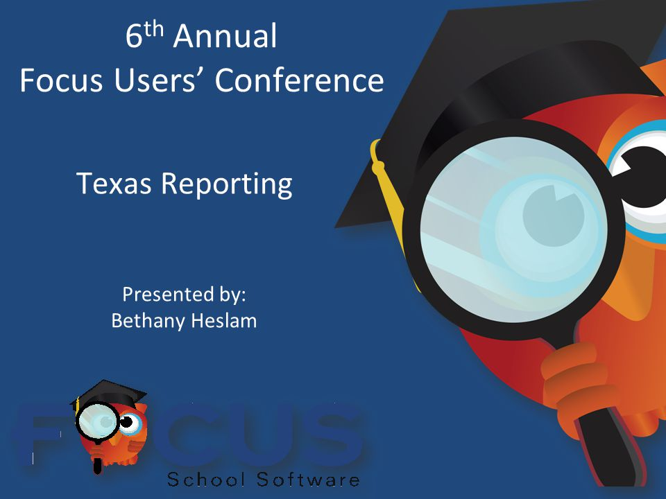 6 th Annual Focus Users' Conference Texas Reporting Presented by: Bethany Heslam