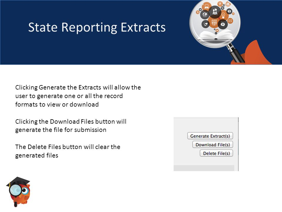 State Reporting Extracts Clicking Generate the Extracts will allow the user to generate one or all the record formats to view or download Clicking the Download Files button will generate the file for submission The Delete Files button will clear the generated files