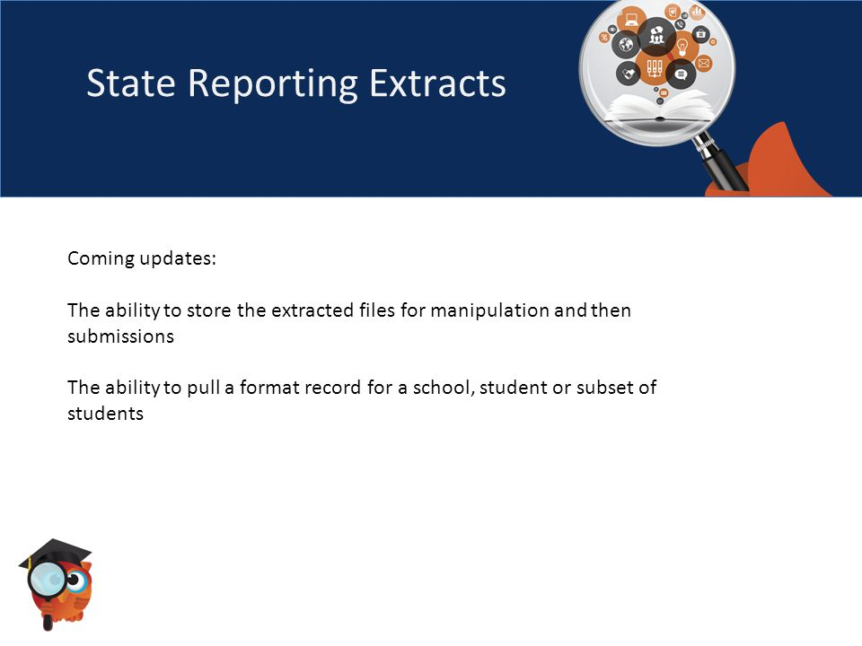 State Reporting Extracts Coming updates: The ability to store the extracted files for manipulation and then submissions The ability to pull a format record for a school, student or subset of students