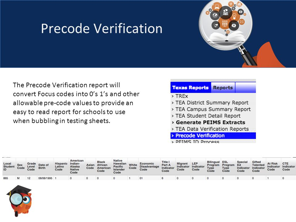 Precode Verification The Precode Verification report will convert Focus codes into 0's 1's and other allowable pre-code values to provide an easy to read report for schools to use when bubbling in testing sheets.