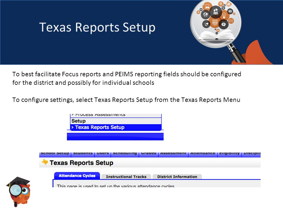 Texas Reports Setup To best facilitate Focus reports and PEIMS reporting fields should be configured for the district and possibly for individual schools To configure settings, select Texas Reports Setup from the Texas Reports Menu