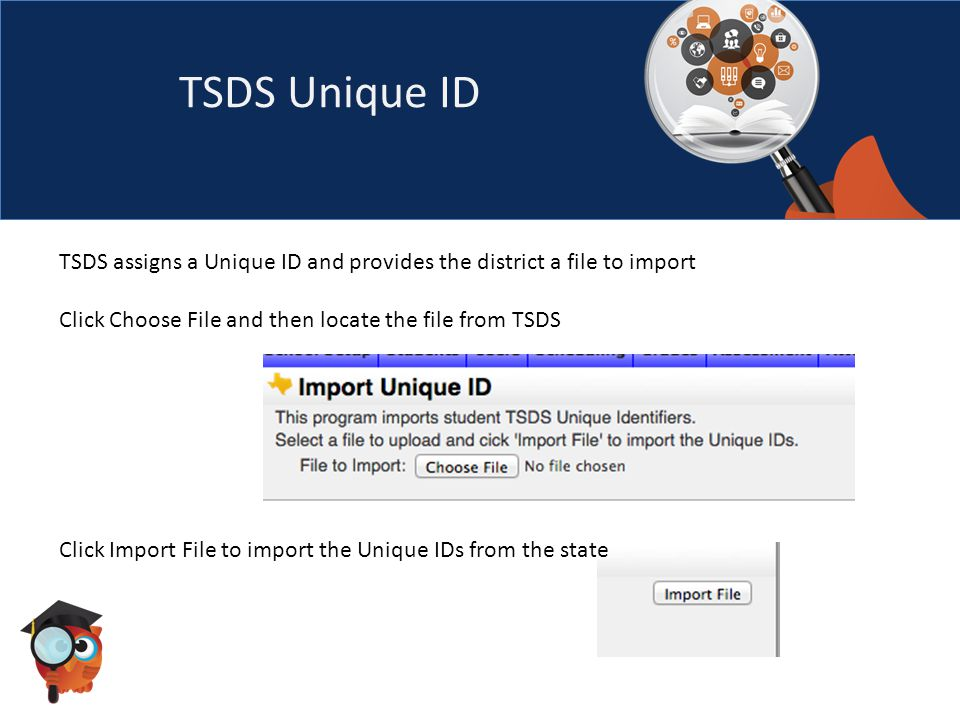 TSDS Unique ID TSDS assigns a Unique ID and provides the district a file to import Click Choose File and then locate the file from TSDS Click Import File to import the Unique IDs from the state