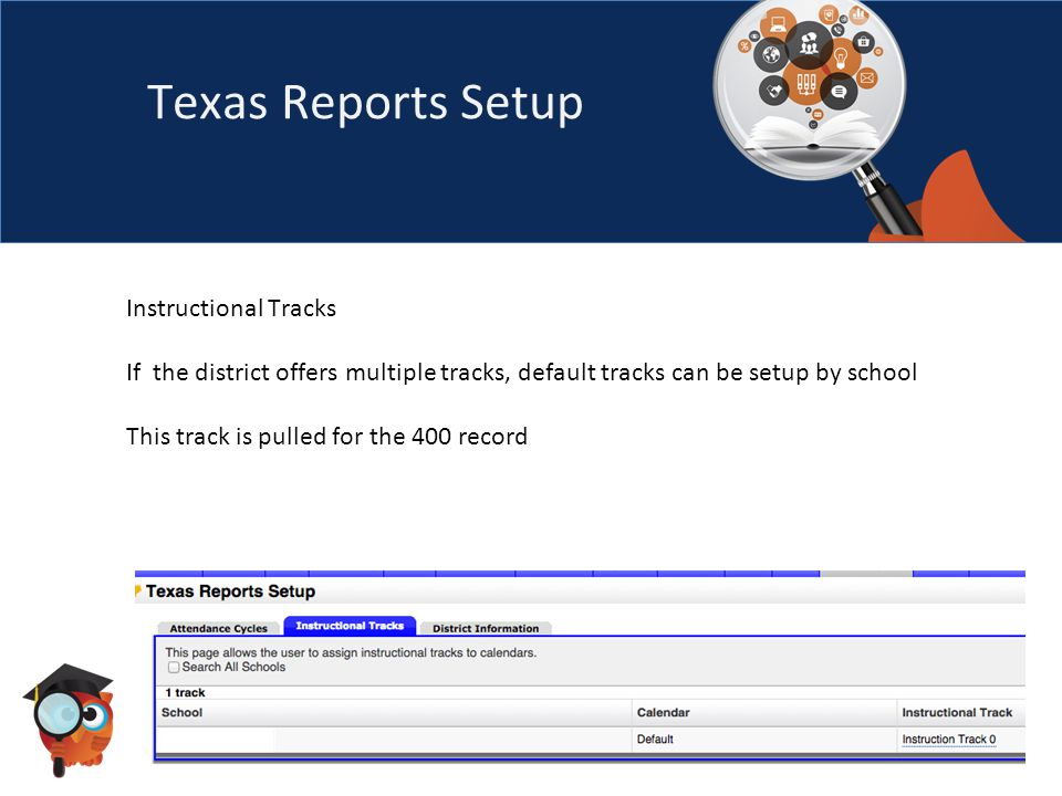 Texas Reports Setup Instructional Tracks If the district offers multiple tracks, default tracks can be setup by school This track is pulled for the 400 record