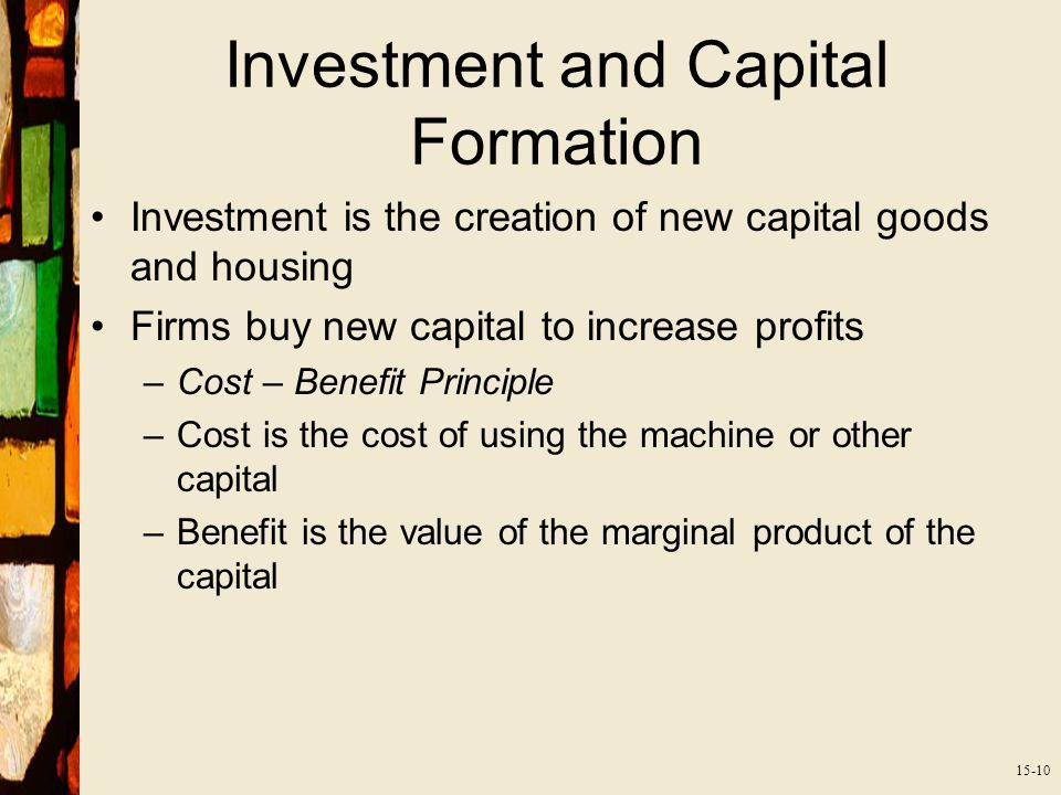 15-10 Investment and Capital Formation Investment is the creation of new capital goods and housing Firms buy new capital to increase profits –Cost – Benefit Principle –Cost is the cost of using the machine or other capital –Benefit is the value of the marginal product of the capital