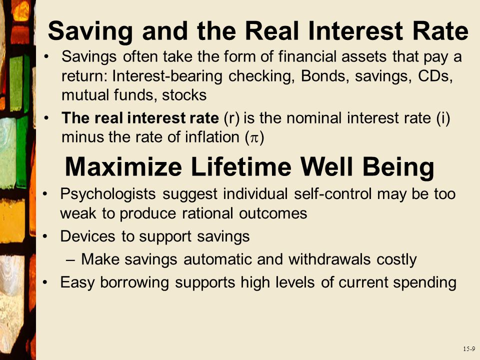 15-9 Saving and the Real Interest Rate Savings often take the form of financial assets that pay a return: Interest-bearing checking, Bonds, savings, CDs, mutual funds, stocks The real interest rate (r) is the nominal interest rate (i) minus the rate of inflation (  ) Maximize Lifetime Well Being Psychologists suggest individual self-control may be too weak to produce rational outcomes Devices to support savings –Make savings automatic and withdrawals costly Easy borrowing supports high levels of current spending