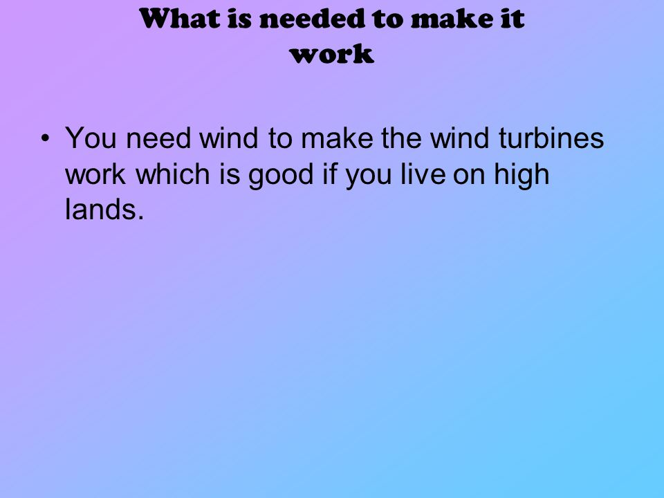 What is needed to make it work You need wind to make the wind turbines work which is good if you live on high lands.