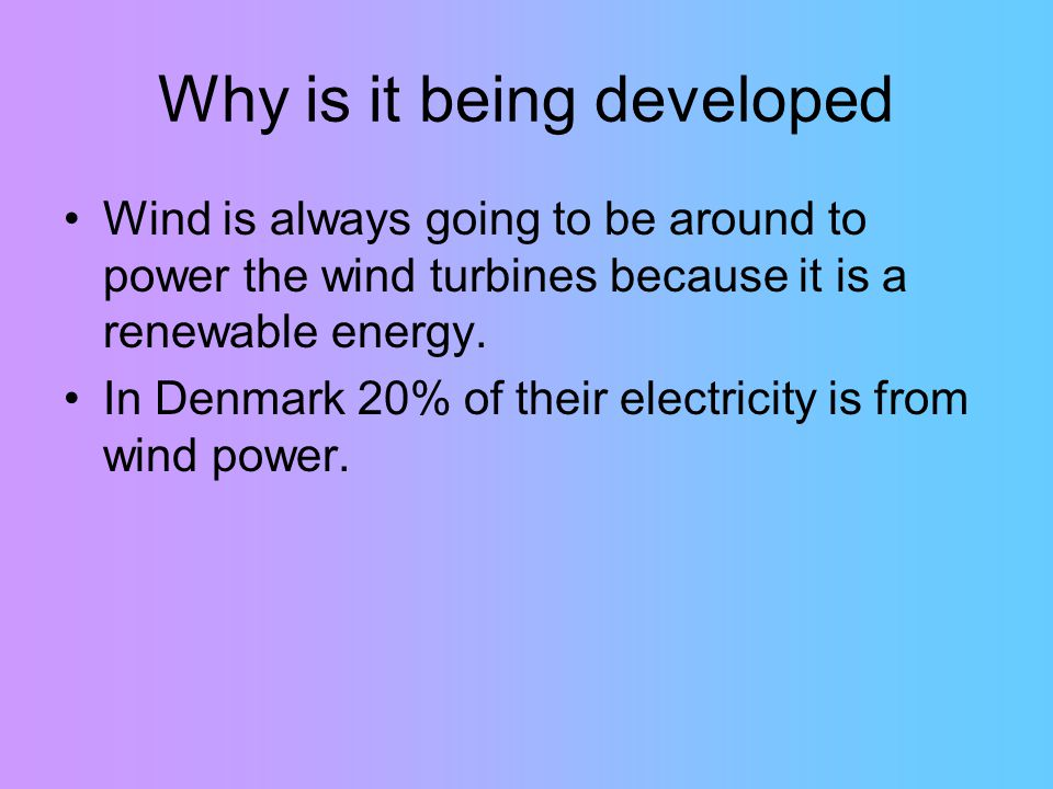 Why is it being developed Wind is always going to be around to power the wind turbines because it is a renewable energy.