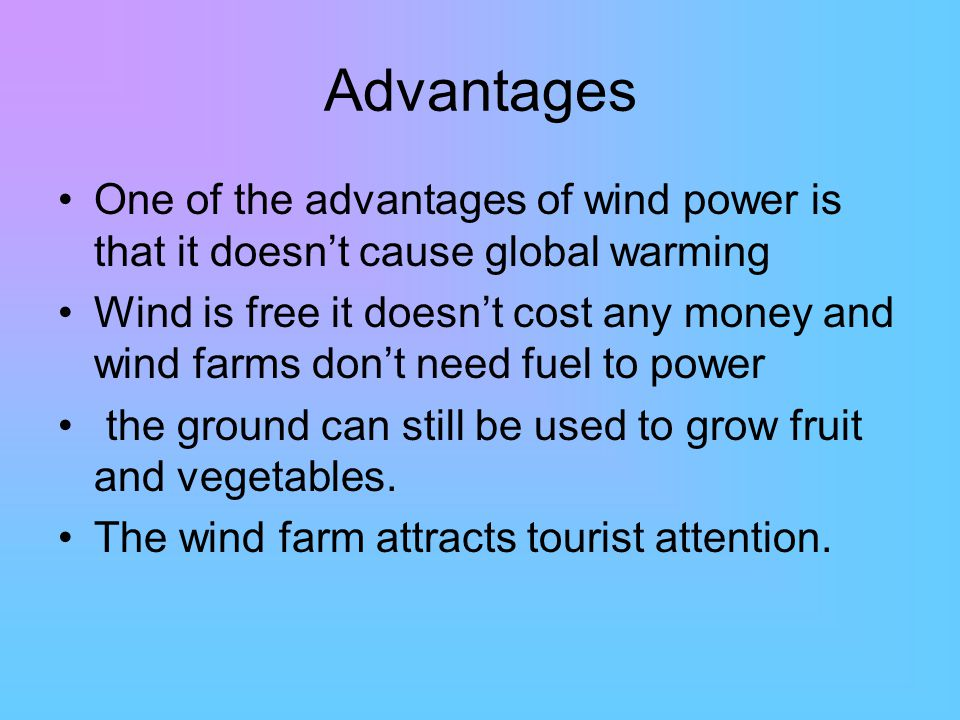Advantages One of the advantages of wind power is that it doesn't cause global warming Wind is free it doesn't cost any money and wind farms don't need fuel to power the ground can still be used to grow fruit and vegetables.