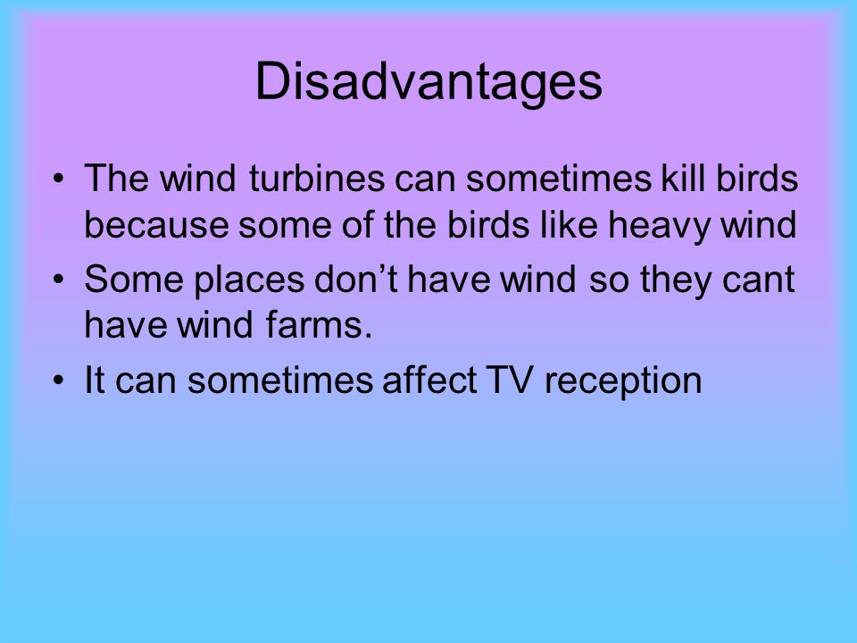 Disadvantages The wind turbines can sometimes kill birds because some of the birds like heavy wind Some places don't have wind so they cant have wind farms.
