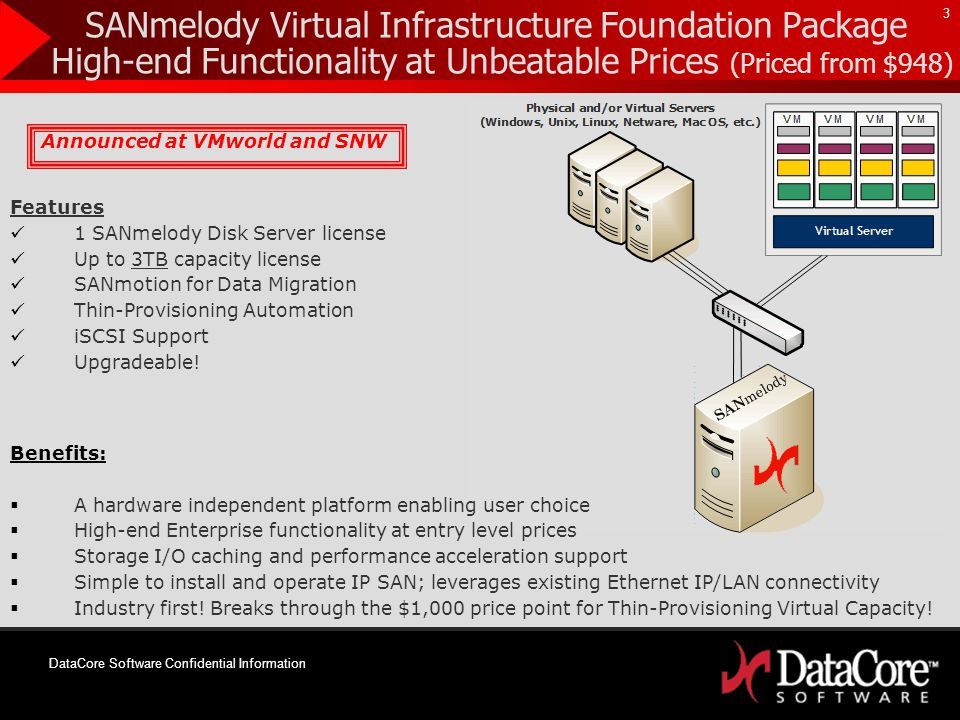 DataCore Software Confidential Information 3 SANmelody Virtual Infrastructure Foundation Package High-end Functionality at Unbeatable Prices (Priced from $948) Announced at VMworld and SNW Features 1 SANmelody Disk Server license Up to 3TB capacity license SANmotion for Data Migration Thin-Provisioning Automation iSCSI Support Upgradeable.