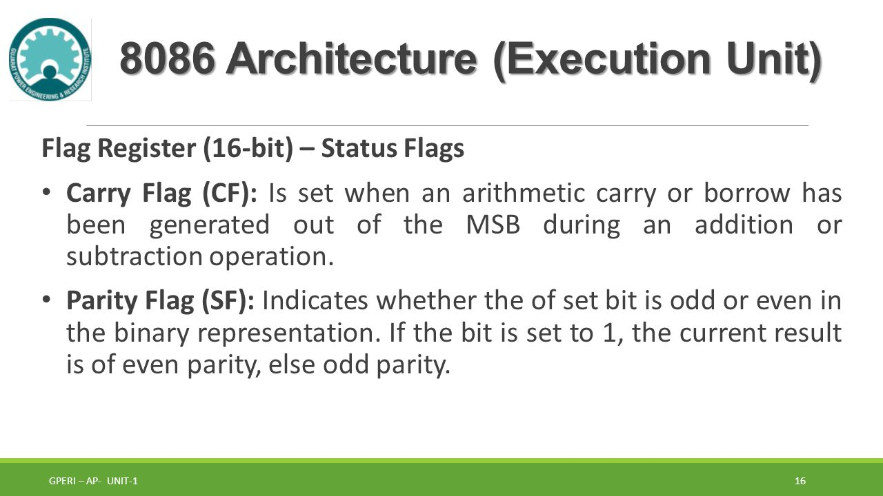 8086 Architecture (Execution Unit) Flag Register (16-bit) – Status Flags Carry Flag (CF): Is set when an arithmetic carry or borrow has been generated out of the MSB during an addition or subtraction operation.