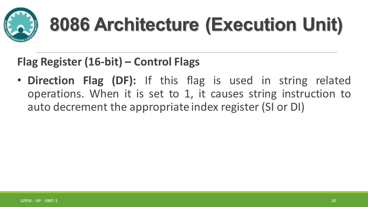 8086 Architecture (Execution Unit) Flag Register (16-bit) – Control Flags Direction Flag (DF): If this flag is used in string related operations.