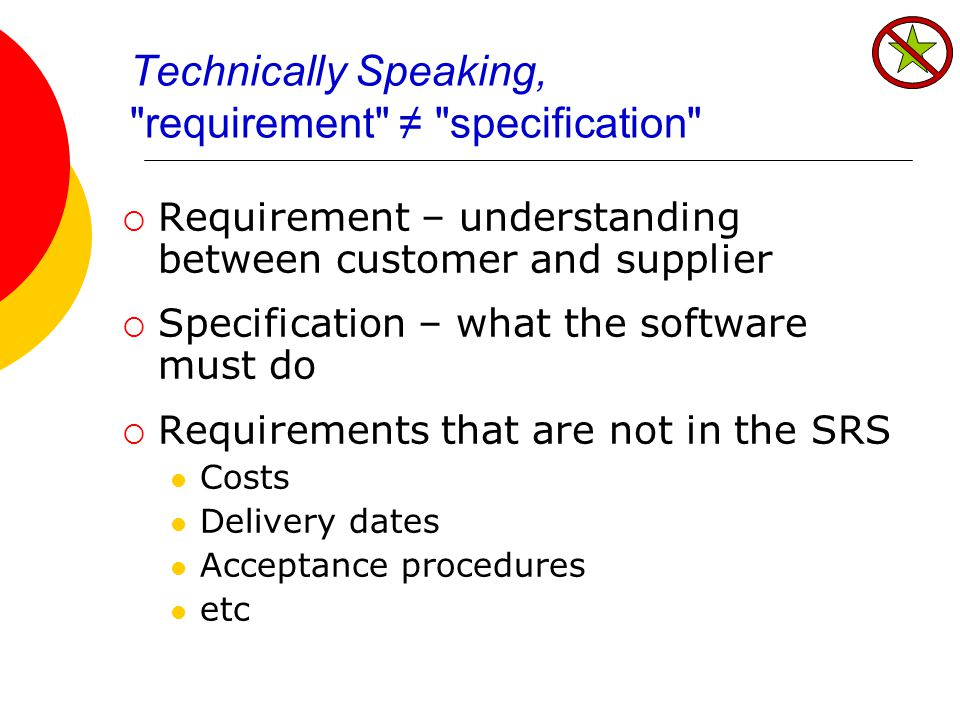 Technically Speaking, requirement ≠ specification  Requirement – understanding between customer and supplier  Specification – what the software must do  Requirements that are not in the SRS Costs Delivery dates Acceptance procedures etc