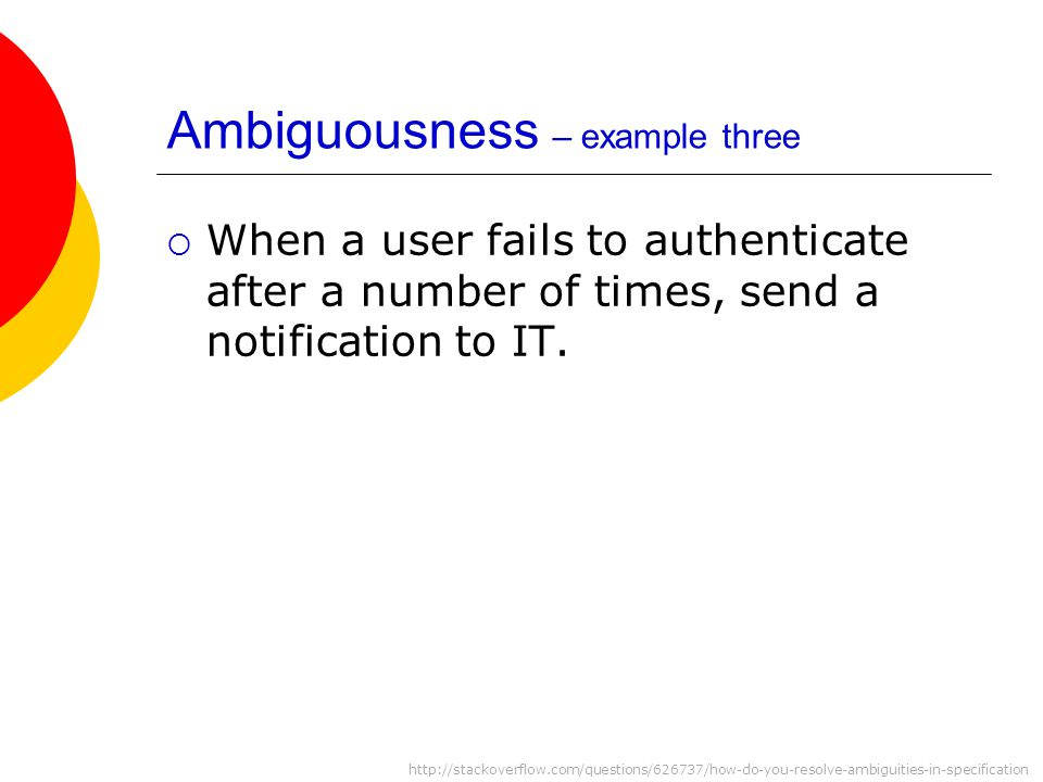 Ambiguousness – example three  When a user fails to authenticate after a number of times, send a notification to IT.