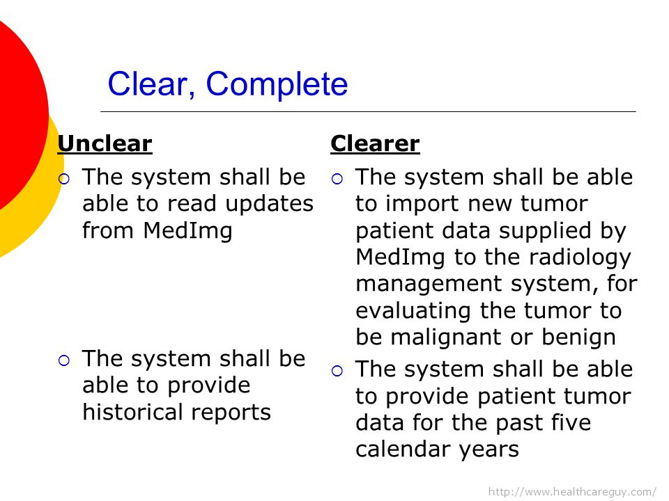 Clear, Complete Unclear  The system shall be able to read updates from MedImg  The system shall be able to provide historical reports Clearer  The system shall be able to import new tumor patient data supplied by MedImg to the radiology management system, for evaluating the tumor to be malignant or benign  The system shall be able to provide patient tumor data for the past five calendar years