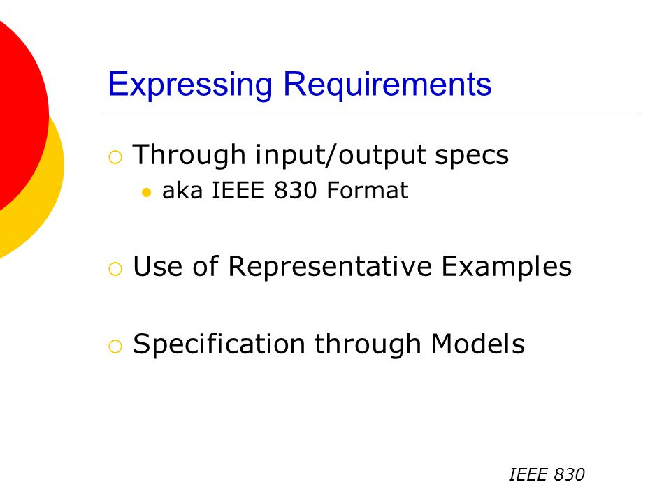 Expressing Requirements  Through input/output specs aka IEEE 830 Format  Use of Representative Examples  Specification through Models IEEE 830