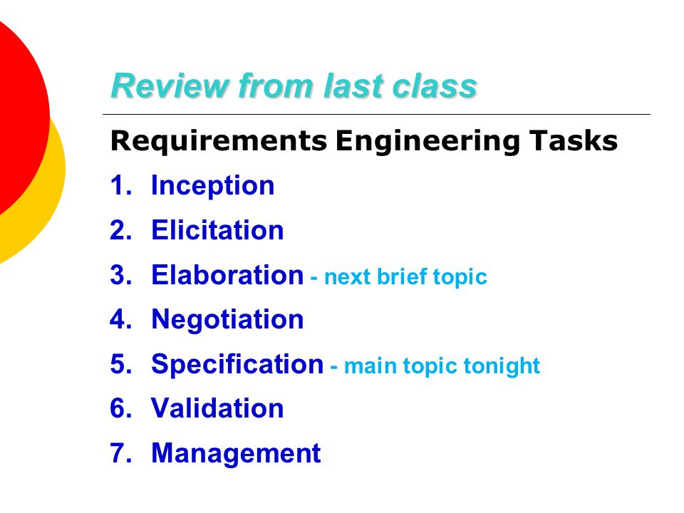 Review from last class Requirements Engineering Tasks 1.Inception 2.Elicitation 3.Elaboration - next brief topic 4.Negotiation 5.Specification - main topic tonight 6.Validation 7.Management