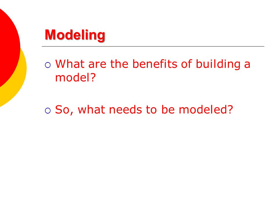 Modeling  What are the benefits of building a model  So, what needs to be modeled