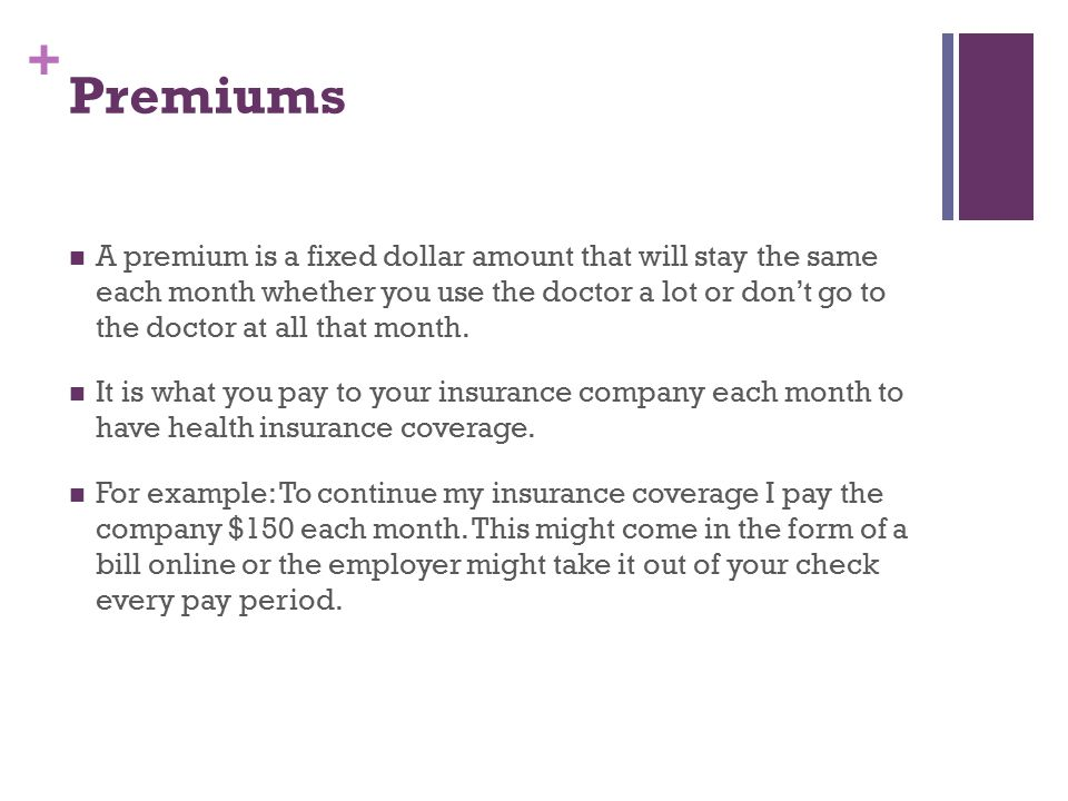 + Premiums A premium is a fixed dollar amount that will stay the same each month whether you use the doctor a lot or don't go to the doctor at all that month.