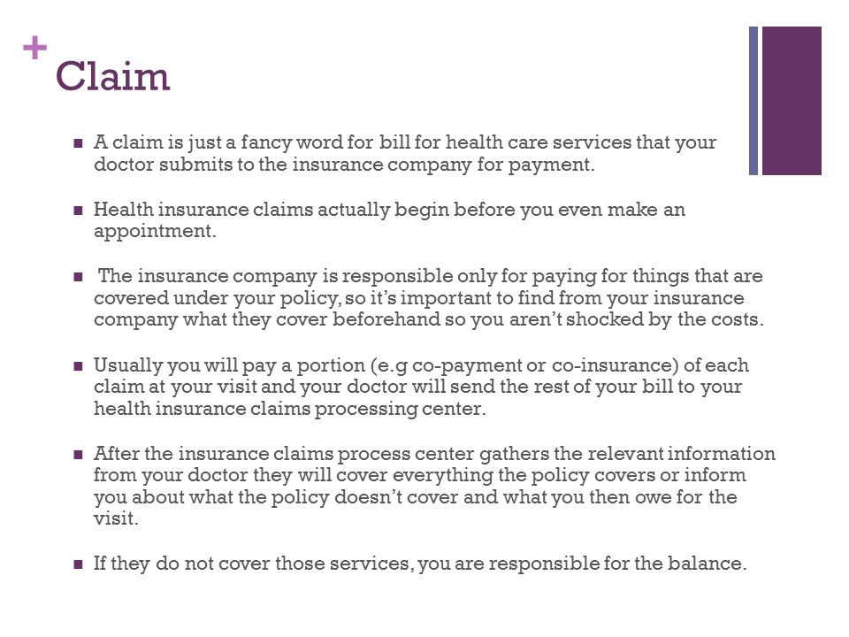 + Claim A claim is just a fancy word for bill for health care services that your doctor submits to the insurance company for payment.