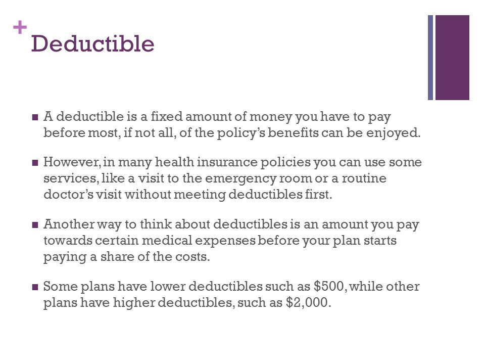 + Deductible A deductible is a fixed amount of money you have to pay before most, if not all, of the policy's benefits can be enjoyed.