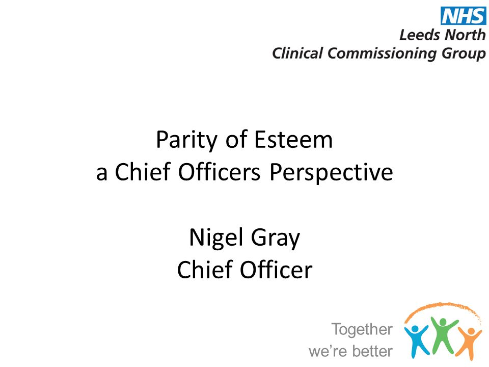 Parity of Esteem a Chief Officers Perspective Nigel Gray Chief Officer Together we're better