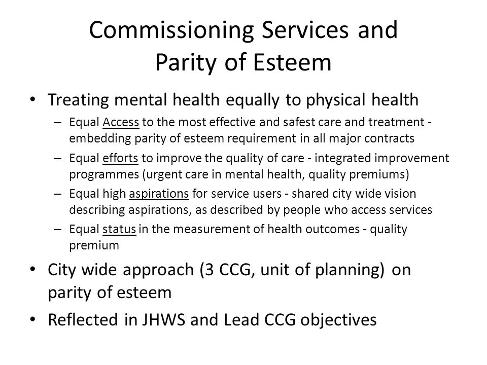 Commissioning Services and Parity of Esteem Treating mental health equally to physical health – Equal Access to the most effective and safest care and treatment - embedding parity of esteem requirement in all major contracts – Equal efforts to improve the quality of care - integrated improvement programmes (urgent care in mental health, quality premiums) – Equal high aspirations for service users - shared city wide vision describing aspirations, as described by people who access services – Equal status in the measurement of health outcomes - quality premium City wide approach (3 CCG, unit of planning) on parity of esteem Reflected in JHWS and Lead CCG objectives