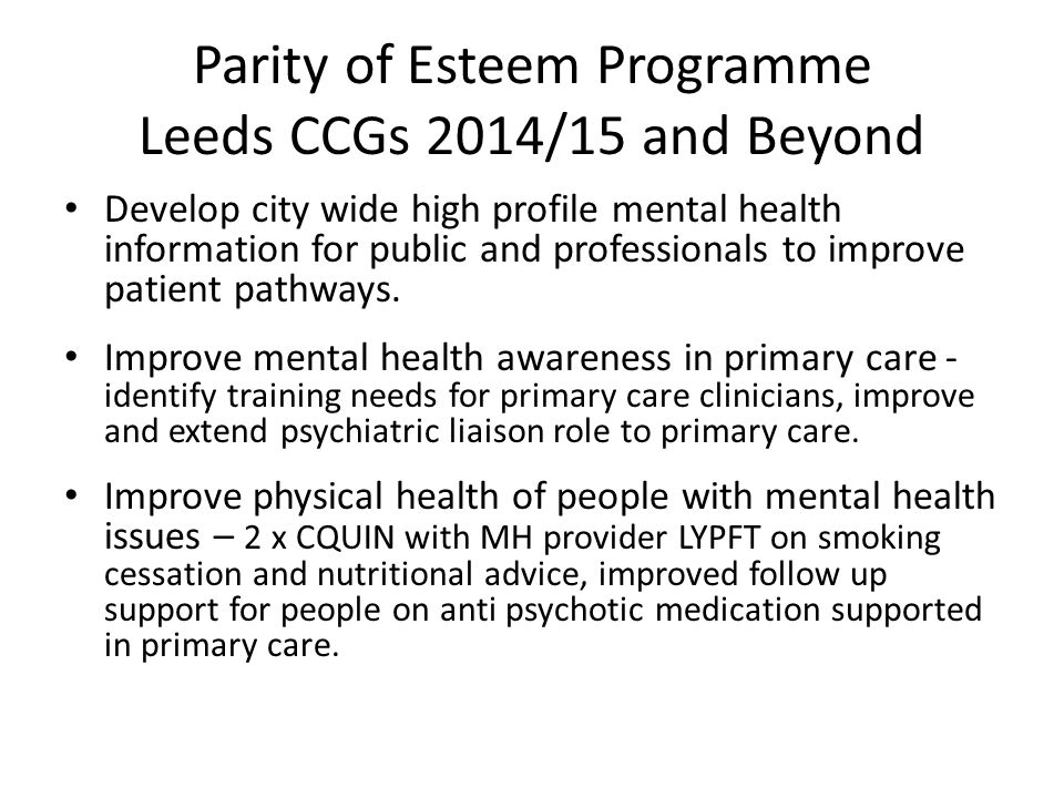 Parity of Esteem Programme Leeds CCGs 2014/15 and Beyond Develop city wide high profile mental health information for public and professionals to improve patient pathways.