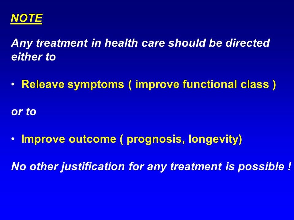 Any treatment in health care should be directed either to Releave symptoms ( improve functional class ) or to Improve outcome ( prognosis, longevity) No other justification for any treatment is possible .