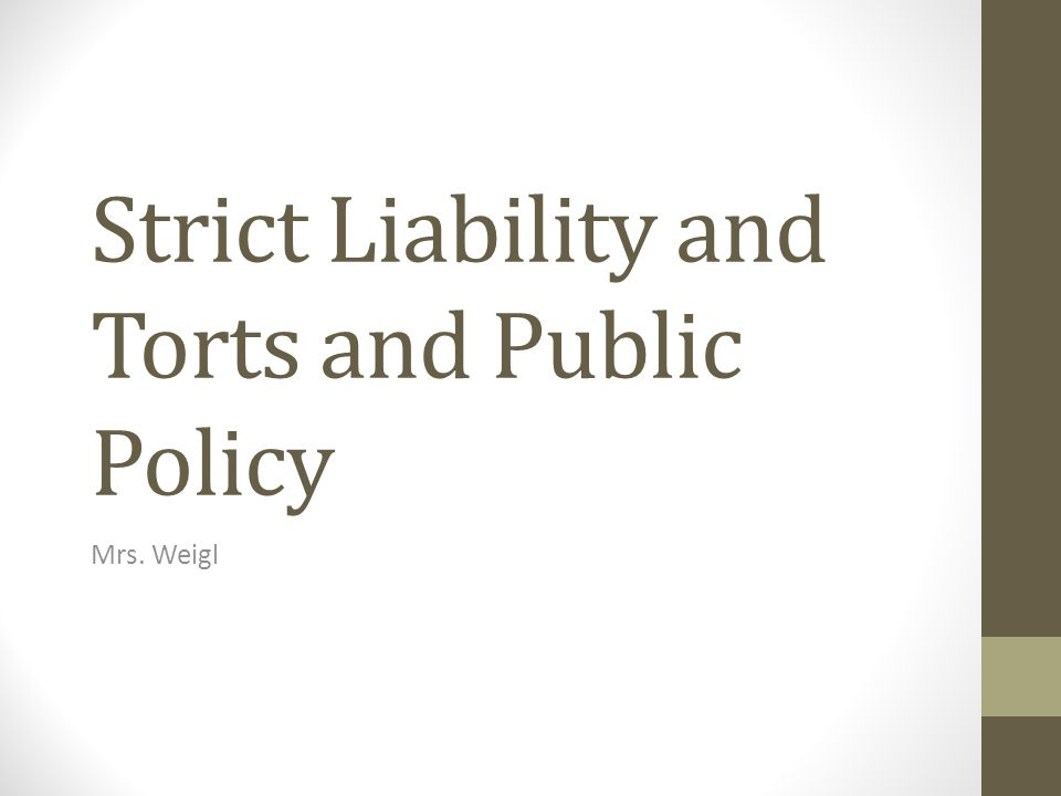 Strict Liability and Torts and Public Policy Mrs. Weigl