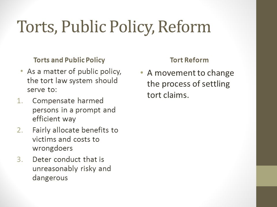 Torts, Public Policy, Reform Torts and Public Policy As a matter of public policy, the tort law system should serve to: 1.Compensate harmed persons in a prompt and efficient way 2.Fairly allocate benefits to victims and costs to wrongdoers 3.Deter conduct that is unreasonably risky and dangerous Tort Reform A movement to change the process of settling tort claims.
