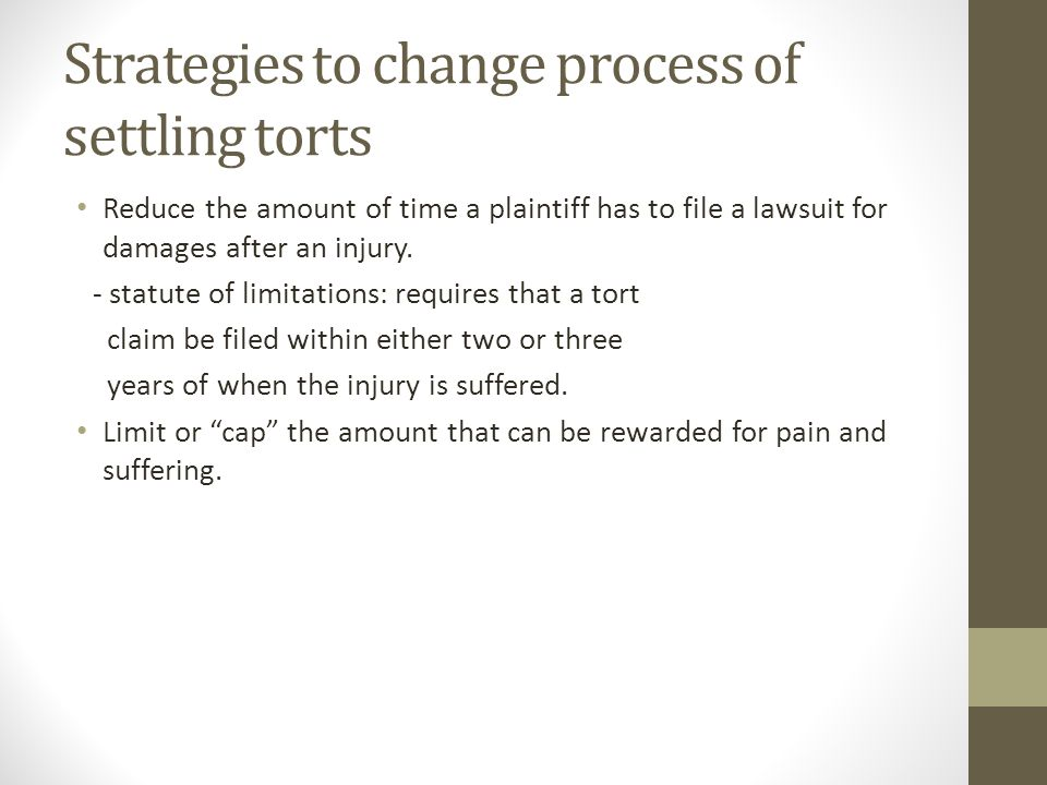 Strategies to change process of settling torts Reduce the amount of time a plaintiff has to file a lawsuit for damages after an injury.