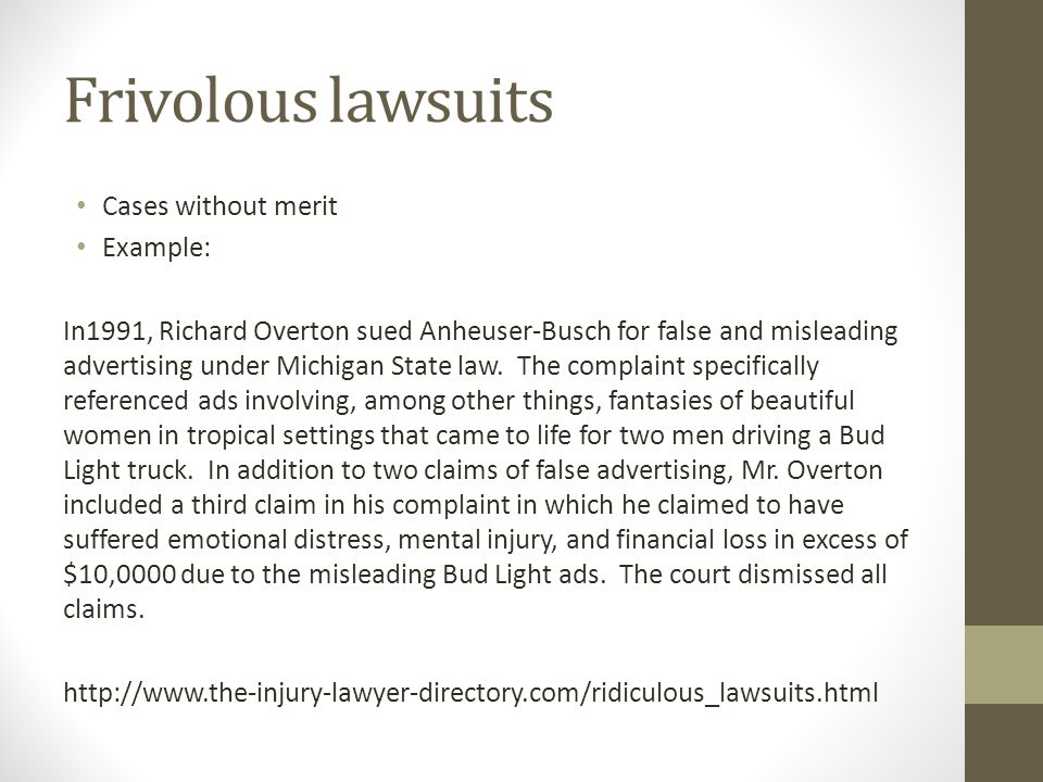 Frivolous lawsuits Cases without merit Example: In1991, Richard Overton sued Anheuser-Busch for false and misleading advertising under Michigan State law.