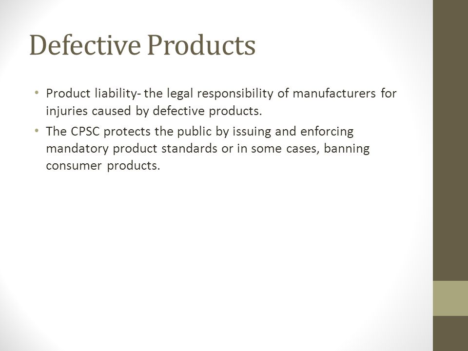 Defective Products Product liability- the legal responsibility of manufacturers for injuries caused by defective products.