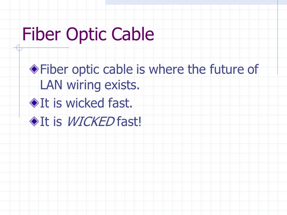 Fiber Optic Cable Fiber optic cable is where the future of LAN wiring exists.