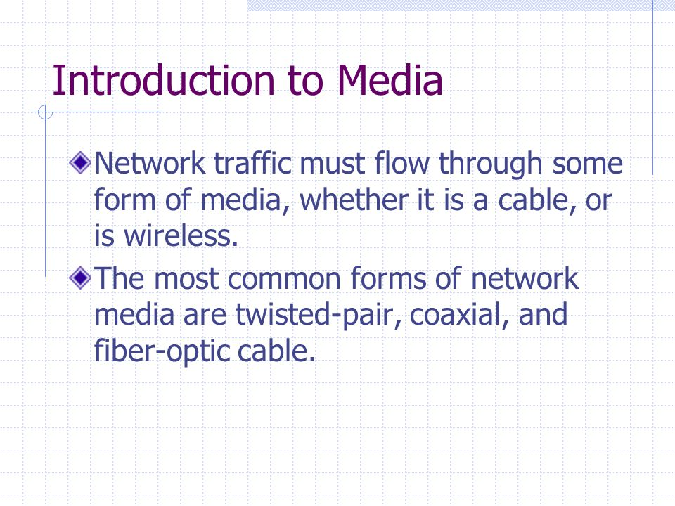 Introduction to Media Network traffic must flow through some form of media, whether it is a cable, or is wireless.