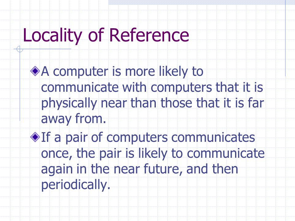 Locality of Reference A computer is more likely to communicate with computers that it is physically near than those that it is far away from.