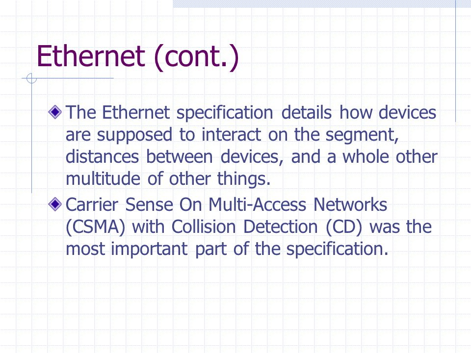 Ethernet (cont.) The Ethernet specification details how devices are supposed to interact on the segment, distances between devices, and a whole other multitude of other things.