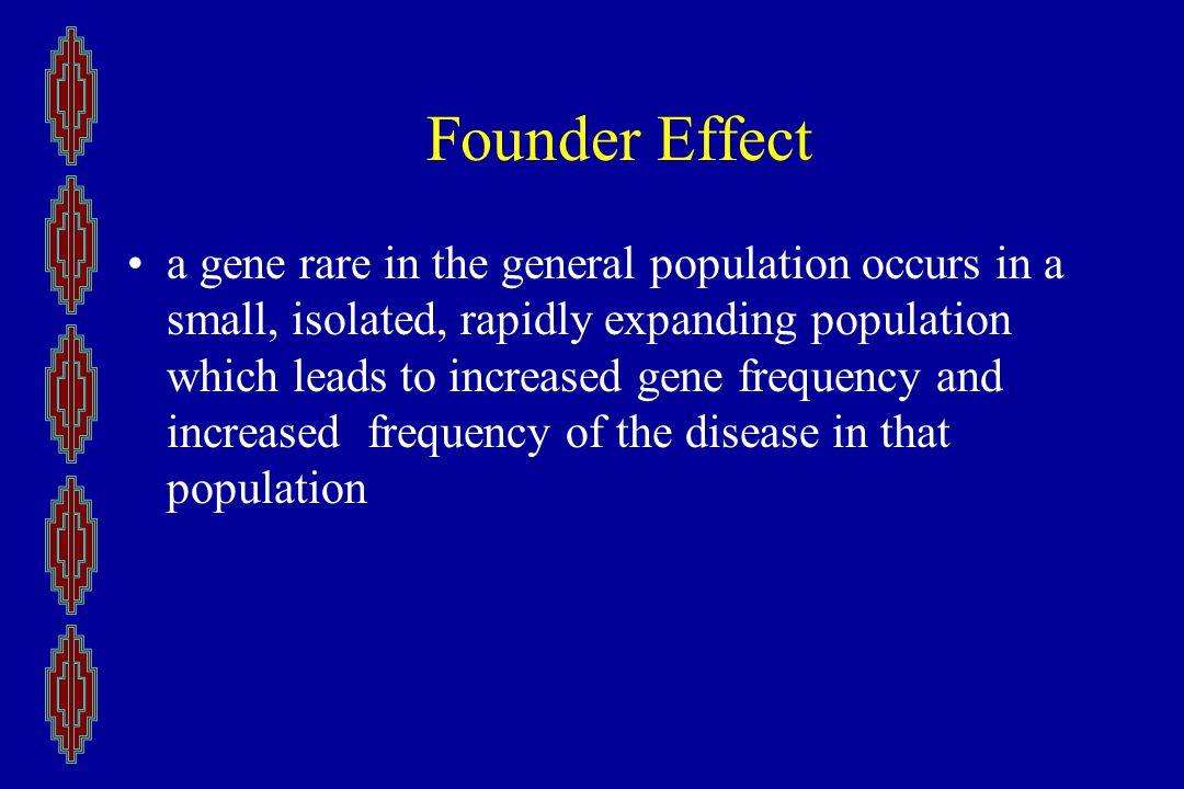 Founder Effect a gene rare in the general population occurs in a small, isolated, rapidly expanding population which leads to increased gene frequency and increased frequency of the disease in that population