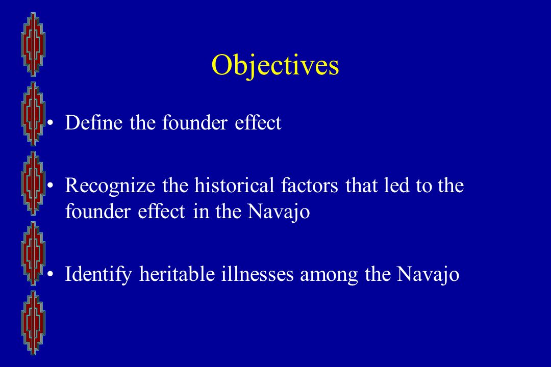 Objectives Define the founder effect Recognize the historical factors that led to the founder effect in the Navajo Identify heritable illnesses among the Navajo