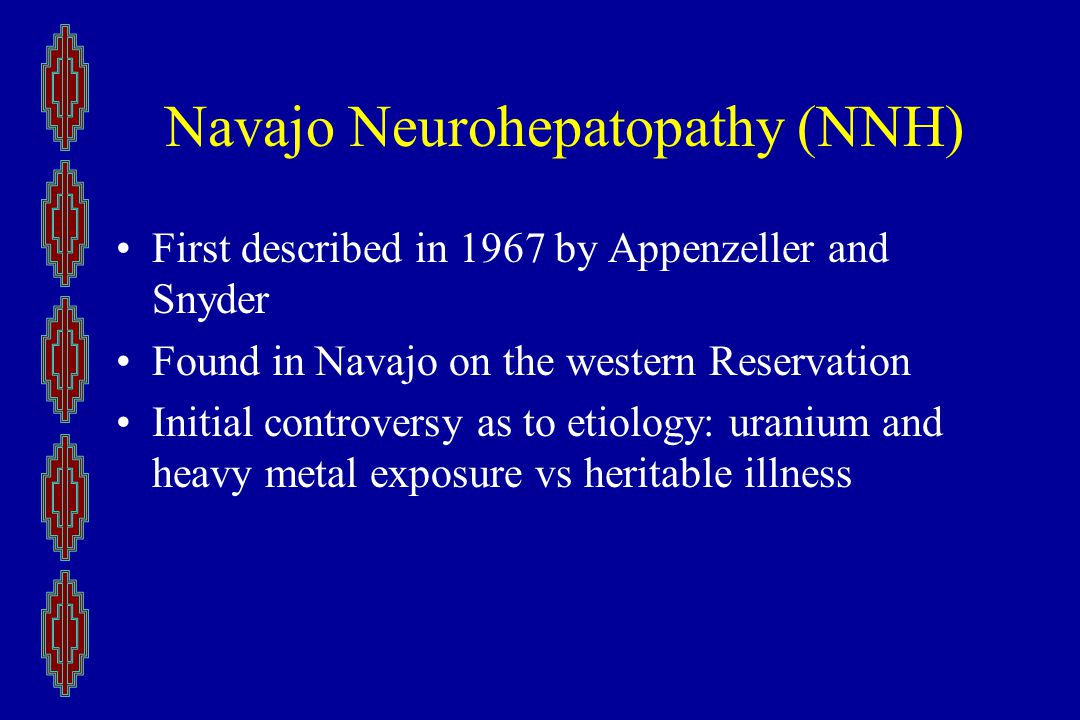 Navajo Neurohepatopathy (NNH) First described in 1967 by Appenzeller and Snyder Found in Navajo on the western Reservation Initial controversy as to etiology: uranium and heavy metal exposure vs heritable illness