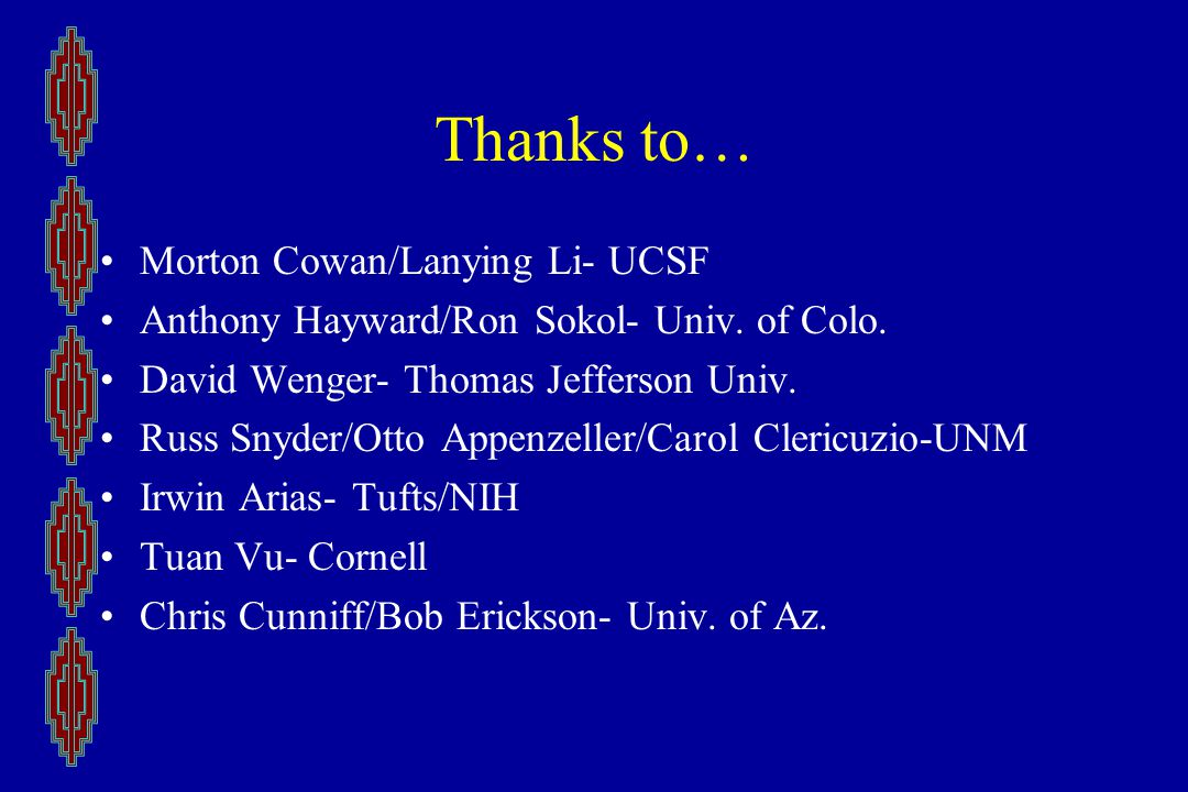 Thanks to… Morton Cowan/Lanying Li- UCSF Anthony Hayward/Ron Sokol- Univ.