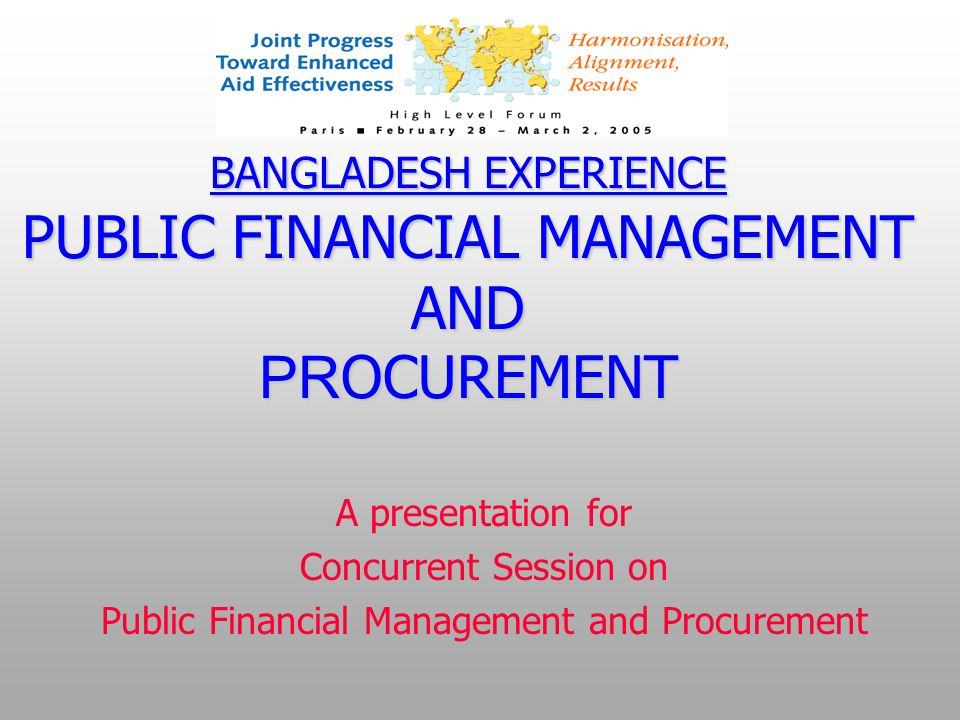BANGLADESH EXPERIENCE PUBLIC FINANCIAL MANAGEMENT AND PR OCUREMENT A presentation for Concurrent Session on Public Financial Management and Procurement