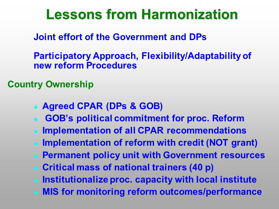 Lessons from Harmonization Joint effort of the Government and DPs Participatory Approach, Flexibility/Adaptability of new reform Procedures Country Ownership Agreed CPAR (DPs & GOB) GOB's political commitment for proc.