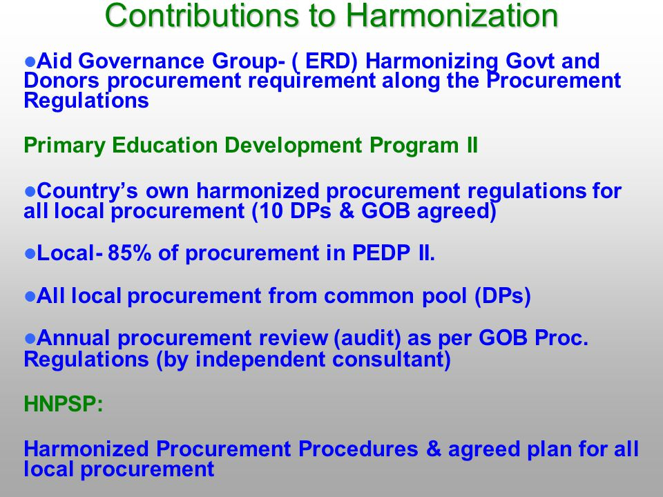 Contributions to Harmonization Aid Governance Group- ( ERD) Harmonizing Govt and Donors procurement requirement along the Procurement Regulations Primary Education Development Program II Country's own harmonized procurement regulations for all local procurement (10 DPs & GOB agreed) Local- 85% of procurement in PEDP II.