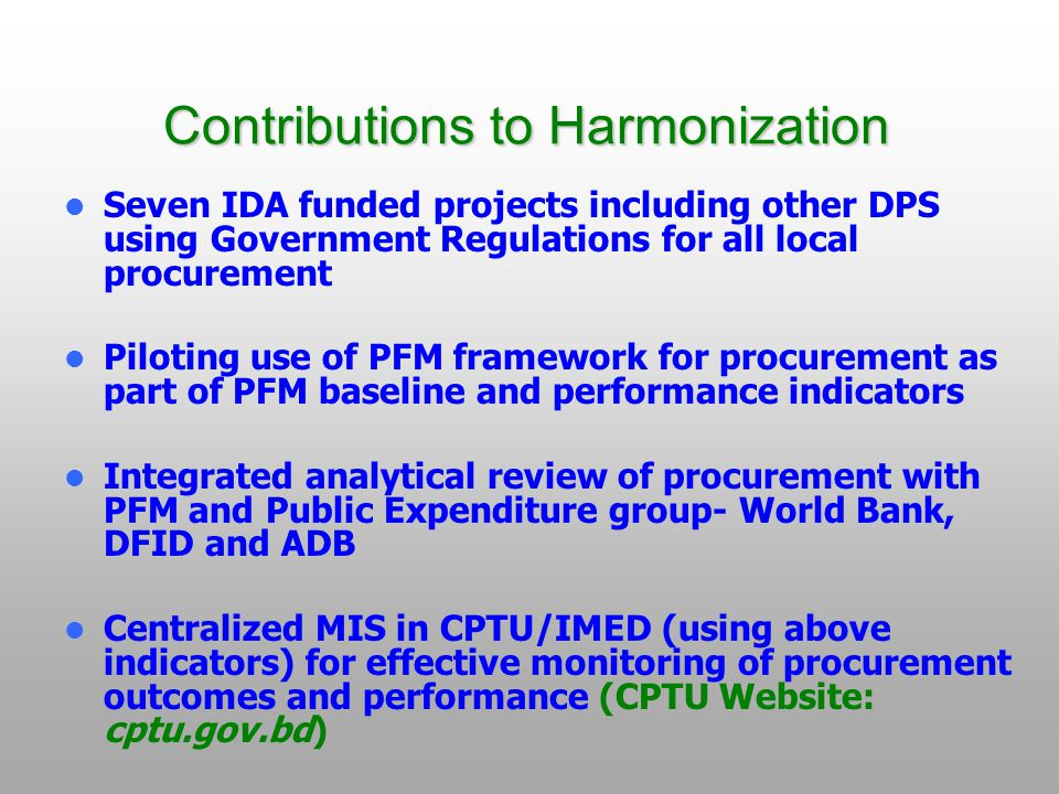 Contributions to Harmonization Seven IDA funded projects including other DPS using Government Regulations for all local procurement Piloting use of PFM framework for procurement as part of PFM baseline and performance indicators Integrated analytical review of procurement with PFM and Public Expenditure group- World Bank, DFID and ADB Centralized MIS in CPTU/IMED (using above indicators) for effective monitoring of procurement outcomes and performance (CPTU Website: cptu.gov.bd)