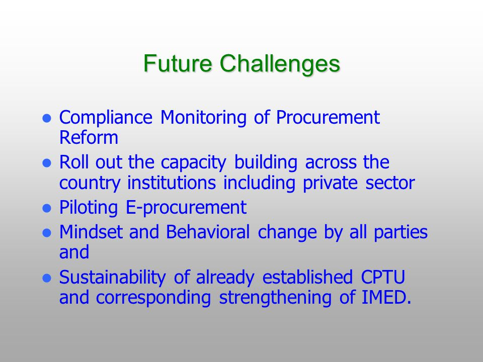 Future Challenges Compliance Monitoring of Procurement Reform Roll out the capacity building across the country institutions including private sector Piloting E-procurement Mindset and Behavioral change by all parties and Sustainability of already established CPTU and corresponding strengthening of IMED.