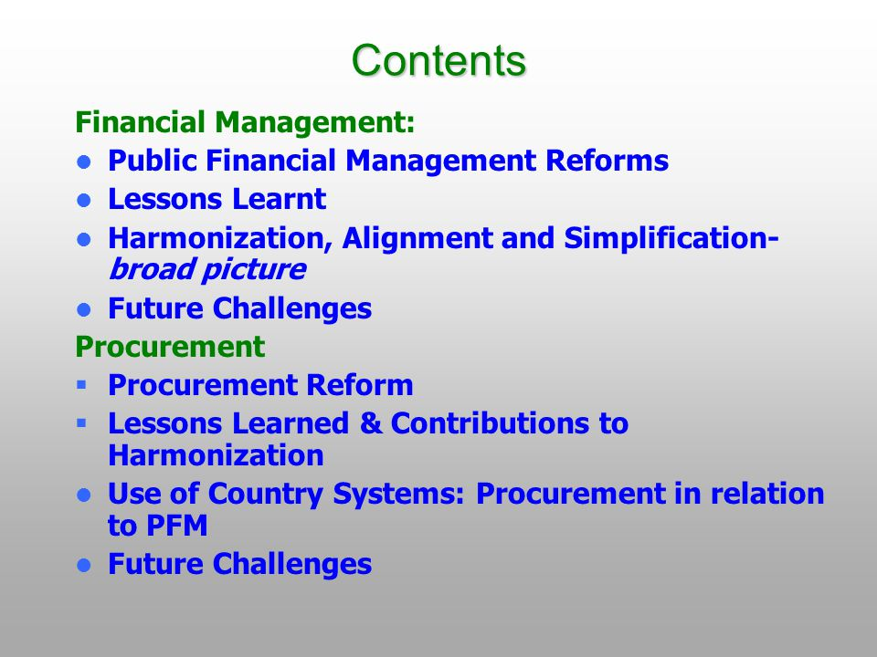 Contents Financial Management: Public Financial Management Reforms Lessons Learnt Harmonization, Alignment and Simplification- broad picture Future Challenges Procurement  Procurement Reform  Lessons Learned & Contributions to Harmonization Use of Country Systems: Procurement in relation to PFM Future Challenges
